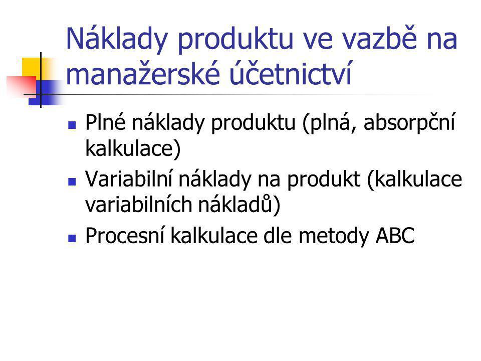 Náklady produktu ve vazbě na manažerské účetnictví  Plné náklady produktu (plná, absorpční kalkulace)  Variabilní náklady na produkt (kalkulace vari