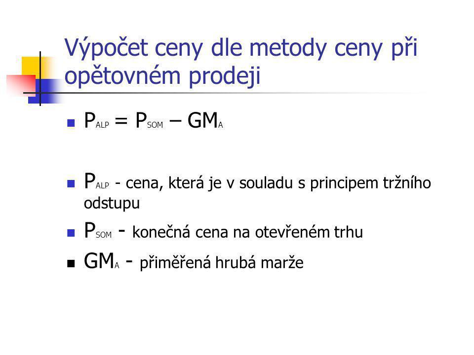 Výpočet ceny dle metody ceny při opětovném prodeji  P ALP = P SOM – GM A  P ALP - cena, která je v souladu s principem tržního odstupu  P SOM - kon