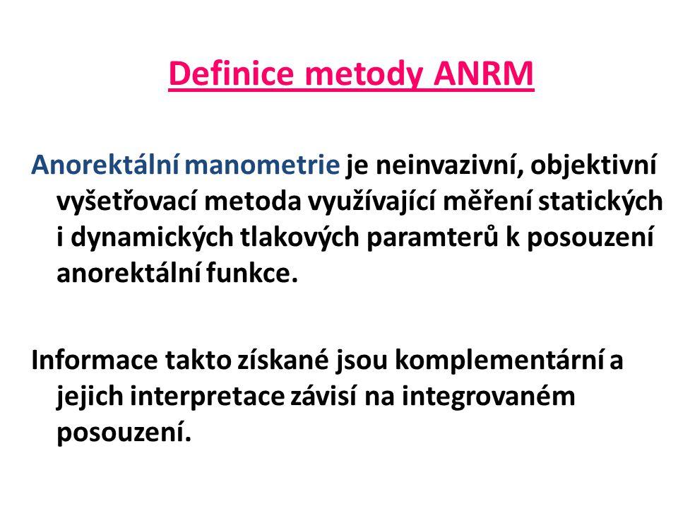 Definice metody ANRM Anorektální manometrie je neinvazivní, objektivní vyšetřovací metoda využívající měření statických i dynamických tlakových paramterů k posouzení anorektální funkce.