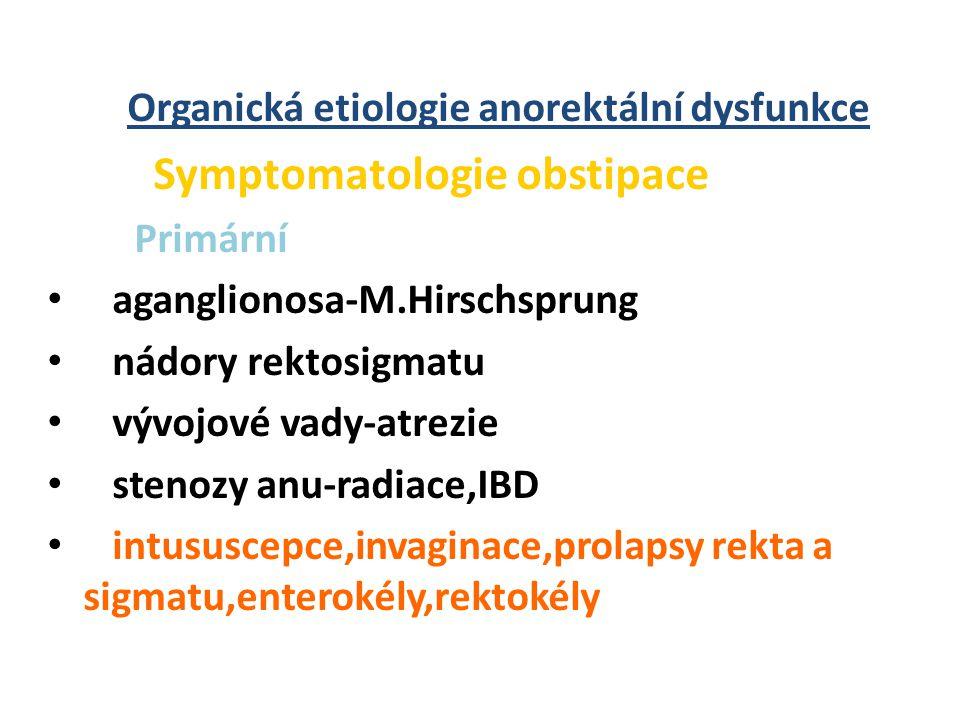 Organická etiologie anorektální dysfunkce Symptomatologie obstipace Primární • aganglionosa-M.Hirschsprung • nádory rektosigmatu • vývojové vady-atrezie • stenozy anu-radiace,IBD • intususcepce,invaginace,prolapsy rekta a sigmatu,enterokély,rektokély