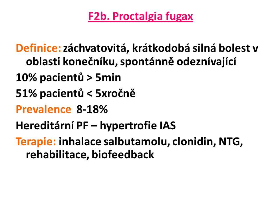 F2b. Proctalgia fugax Definice: záchvatovitá, krátkodobá silná bolest v oblasti konečníku, spontánně odeznívající 10% pacientů > 5min 51% pacientů < 5
