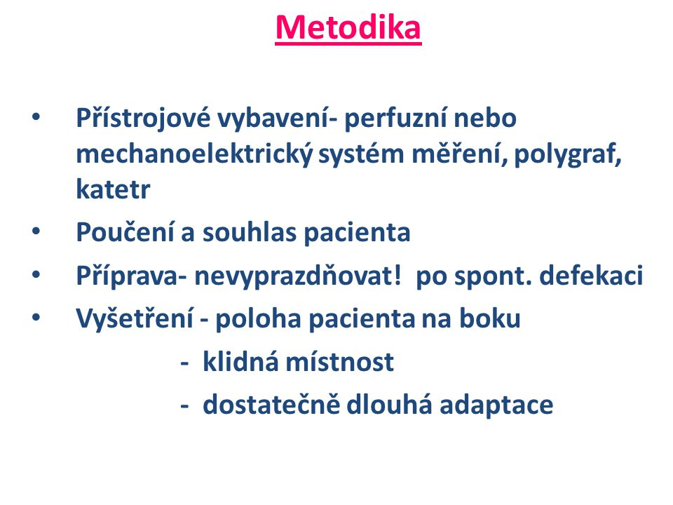 Metodika • Přístrojové vybavení- perfuzní nebo mechanoelektrický systém měření, polygraf, katetr • Poučení a souhlas pacienta • Příprava- nevyprazdňovat.
