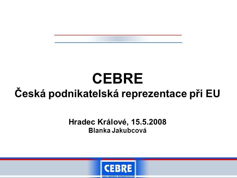 CEBRE Česká podnikatelská reprezentace při EU Hradec Králové, 15.5.2008 Blanka Jakubcová