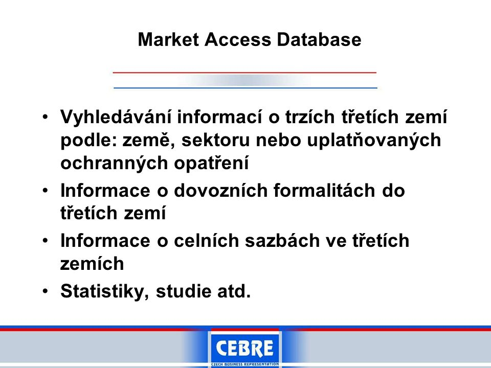Market Access Database •Vyhledávání informací o trzích třetích zemí podle: země, sektoru nebo uplatňovaných ochranných opatření •Informace o dovozních formalitách do třetích zemí •Informace o celních sazbách ve třetích zemích •Statistiky, studie atd.