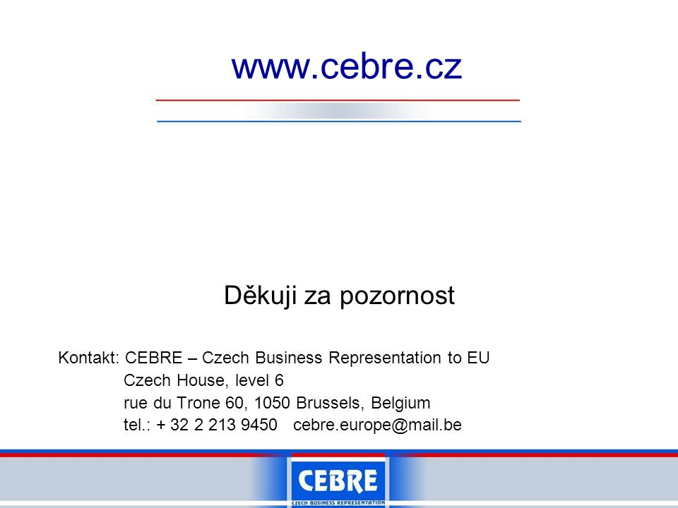 Děkuji za pozornost Kontakt: CEBRE – Czech Business Representation to EU Czech House, level 6 rue du Trone 60, 1050 Brussels, Belgium tel.: