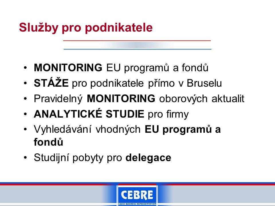 Služby pro podnikatele •MONITORING EU programů a fondů •STÁŽE pro podnikatele přímo v Bruselu •Pravidelný MONITORING oborových aktualit •ANALYTICKÉ STUDIE pro firmy •Vyhledávání vhodných EU programů a fondů •Studijní pobyty pro delegace
