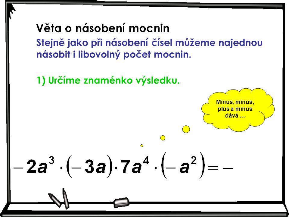 Věta o násobení mocnin Stejně jako při násobení čísel můžeme najednou násobit i libovolný počet mocnin. 1) Určíme znaménko výsledku. Minus, minus, plu