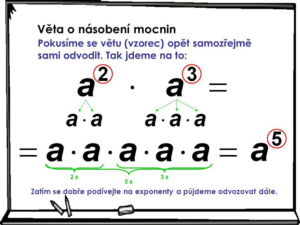 Věta o násobení mocnin Pokusíme se větu (vzorec) opět samozřejmě sami odvodit. Tak jdeme na to: 2 x3 x 5 x Zatím se dobře podívejte na exponenty a půj