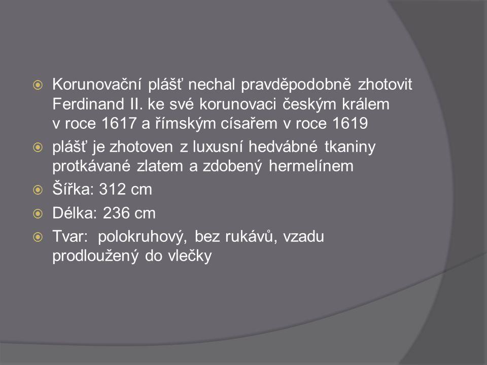  Korunovační plášť nechal pravděpodobně zhotovit Ferdinand II. ke své korunovaci českým králem v roce 1617 a římským císařem v roce 1619  plášť je z