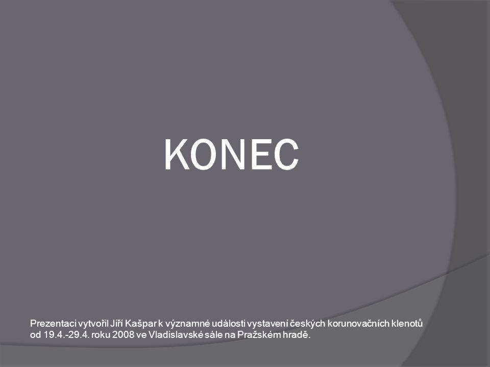 KONEC Prezentaci vytvořil Jiří Kašpar k významné události vystavení českých korunovačních klenotů od 19.4.-29.4.