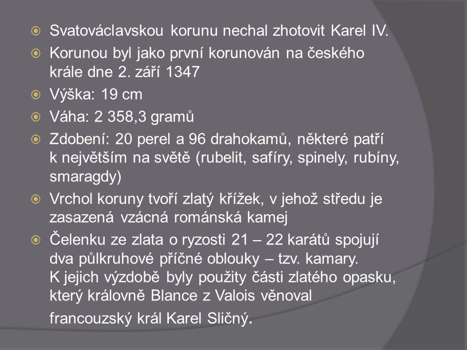  Svatováclavskou korunu nechal zhotovit Karel IV.  Korunou byl jako první korunován na českého krále dne 2. září 1347  Výška: 19 cm  Váha: 2 358,3