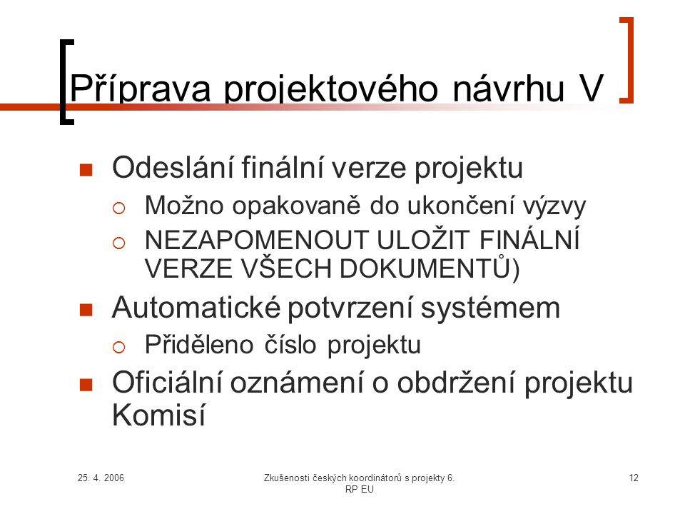 25. 4. 2006Zkušenosti českých koordinátorů s projekty 6. RP EU 12 Příprava projektového návrhu V  Odeslání finální verze projektu  Možno opakovaně d