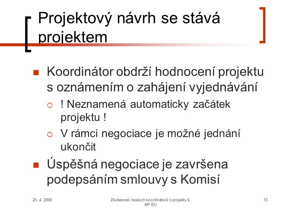 25. 4. 2006Zkušenosti českých koordinátorů s projekty 6. RP EU 13 Projektový návrh se stává projektem  Koordinátor obdrží hodnocení projektu s oznáme