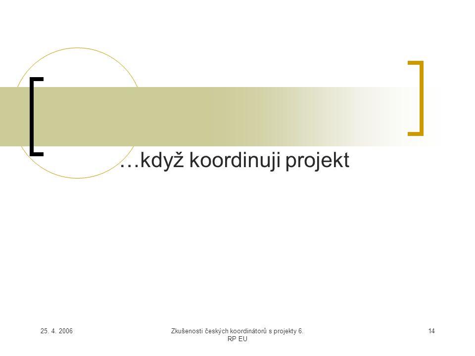 25. 4. 2006Zkušenosti českých koordinátorů s projekty 6. RP EU 14 …když koordinuji projekt