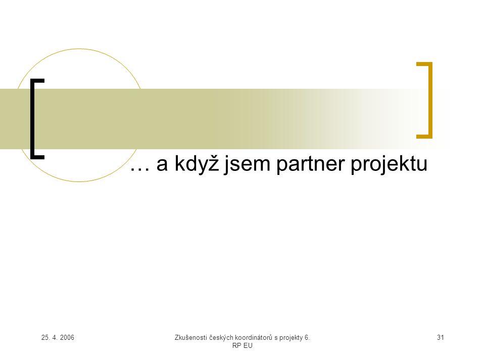 25. 4. 2006Zkušenosti českých koordinátorů s projekty 6. RP EU 31 … a když jsem partner projektu