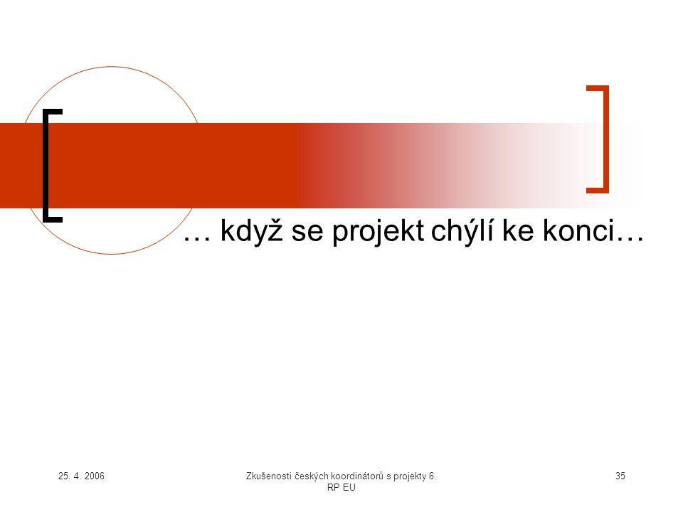 25. 4. 2006Zkušenosti českých koordinátorů s projekty 6. RP EU 35 … když se projekt chýlí ke konci…