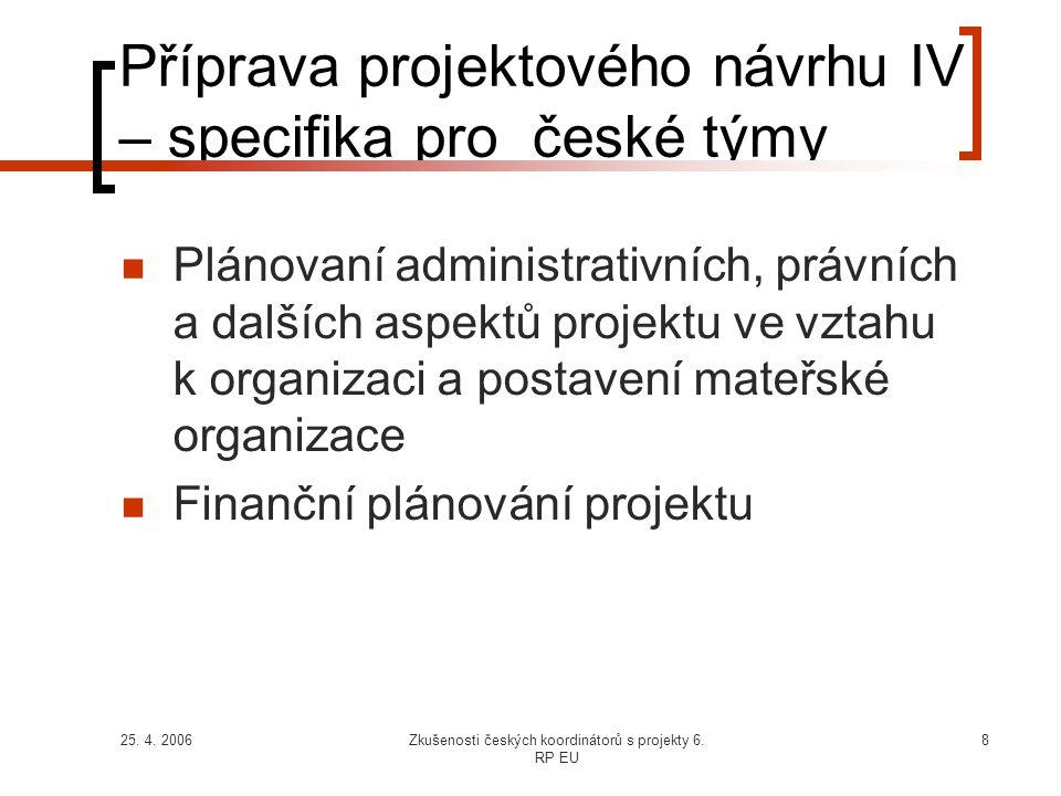 25. 4. 2006Zkušenosti českých koordinátorů s projekty 6. RP EU 8 Příprava projektového návrhu IV – specifika pro české týmy  Plánovaní administrativn