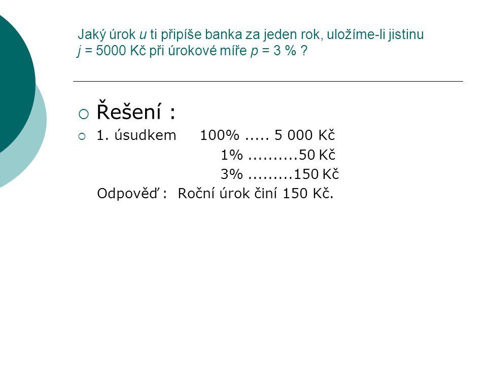 Jaký úrok u ti připíše banka za jeden rok, uložíme-li jistinu j = 5000 Kč při úrokové míře p = 3 % ?  Řešení :  1. úsudkem 100%..... 5 000 Kč 1%....