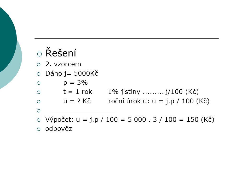 Řešení  2. vzorcem  Dáno j= 5000Kč  p = 3%  t = 1 rok 1% jistiny......... j/100 (Kč)  u = ? Kč roční úrok u: u = j.p / 100 (Kč)  _____________
