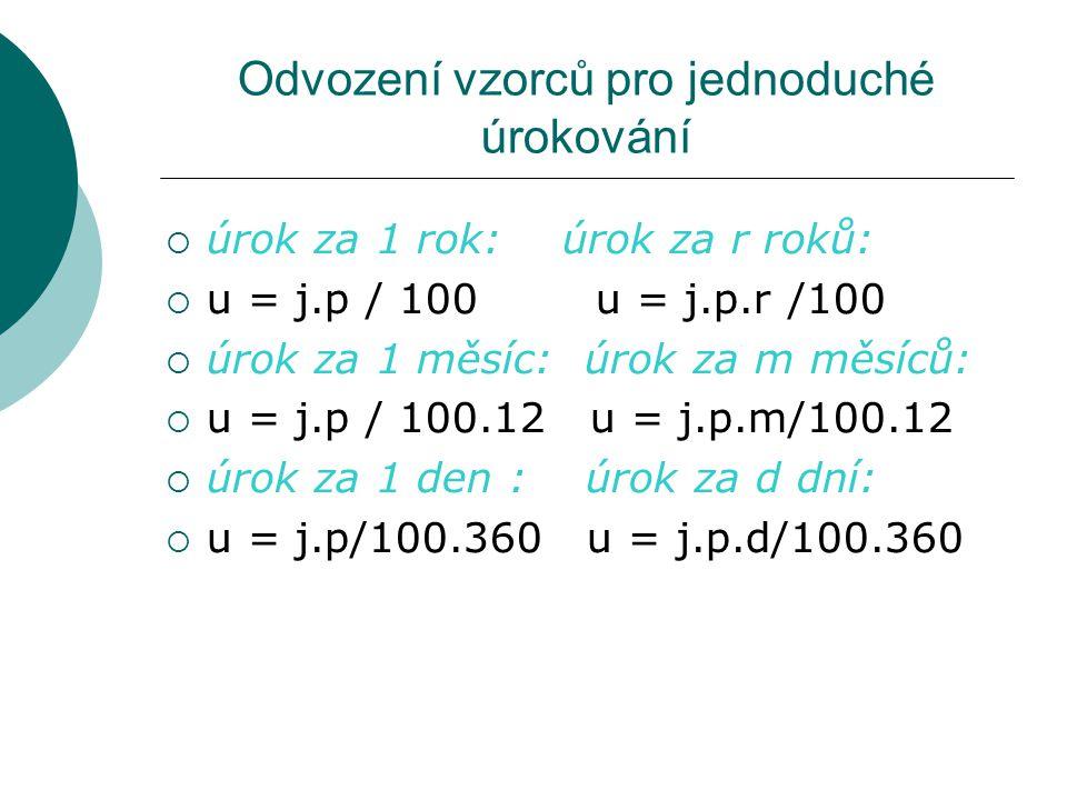 Odvození vzorců pro jednoduché úrokování  úrok za 1 rok: úrok za r roků:  u = j.p / 100 u = j.p.r /100  úrok za 1 měsíc: úrok za m měsíců:  u = j.