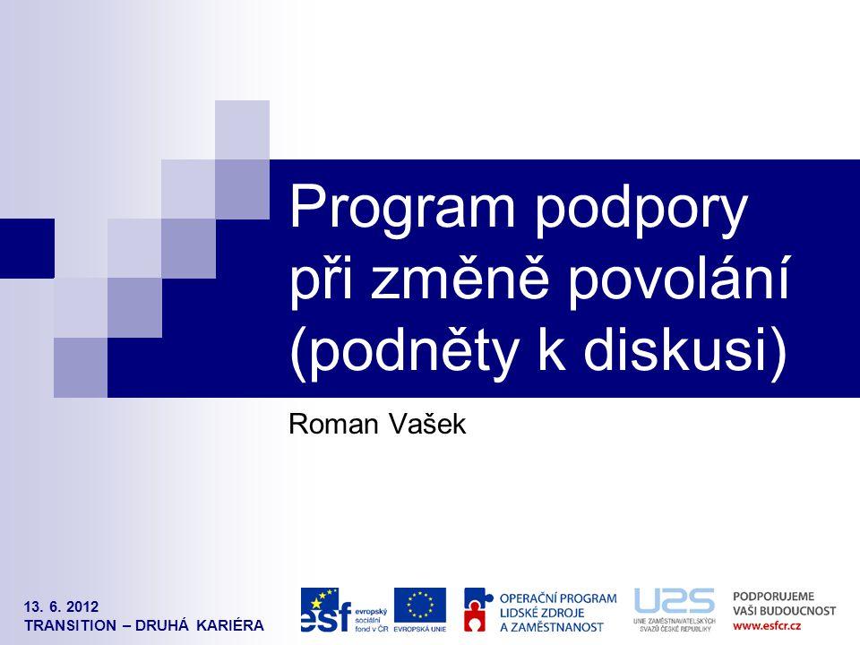 13. 6. 2012 TRANSITION – DRUHÁ KARIÉRA Program podpory při změně povolání (podněty k diskusi) Roman Vašek