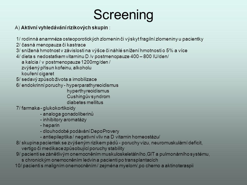 Screening A) Aktivní vyhledávání rizikových skupin : 1/ rodinná anamnéza osteoporotických zlomenin či výskyt fragilní zlomeniny u pacientky 2/ časná m