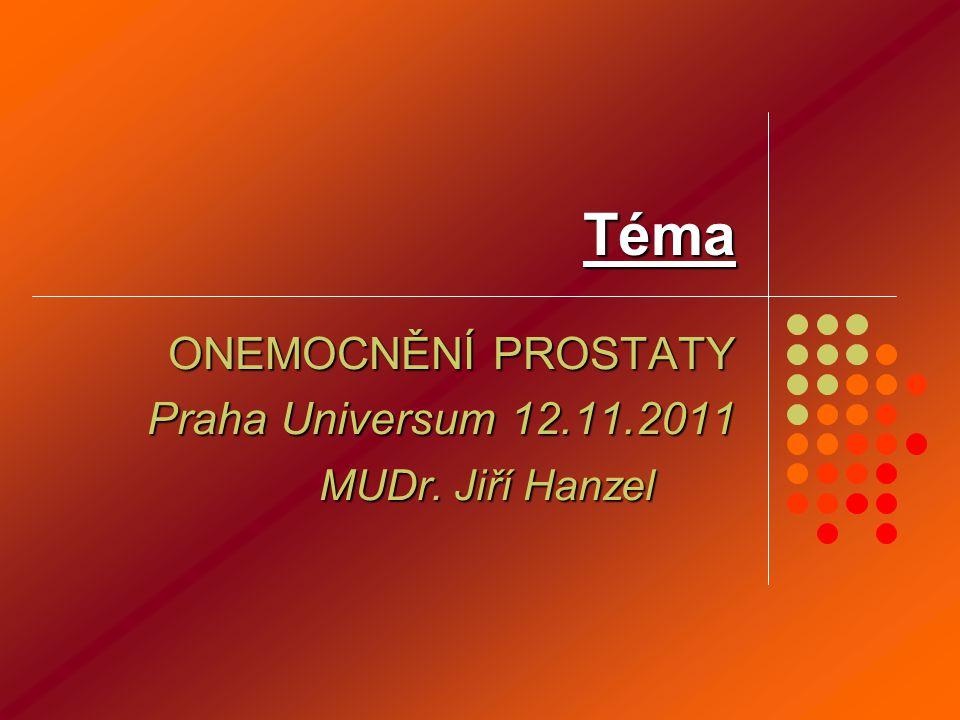 Téma ONEMOCNĚNÍ PROSTATY Praha Universum 12.11.2011 MUDr. Jiří Hanzel MUDr. Jiří Hanzel