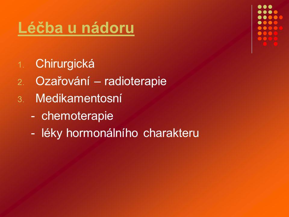Léčba u nádoru 1. Chirurgická 2. Ozařování – radioterapie 3. Medikamentosní - chemoterapie - léky hormonálního charakteru