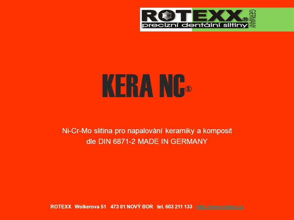 Srovnání slitiny KERA NC s běžným kovem pro napalování keramiky a komposit KERA NC Wiron 99 Ni 67% 65% Cr 21,9% 22,5% Mo 9,04% 9,5% Tvrdost 180 HV ROTEXX Wolkerova 51 473 01 NOVÝ BOR tel.