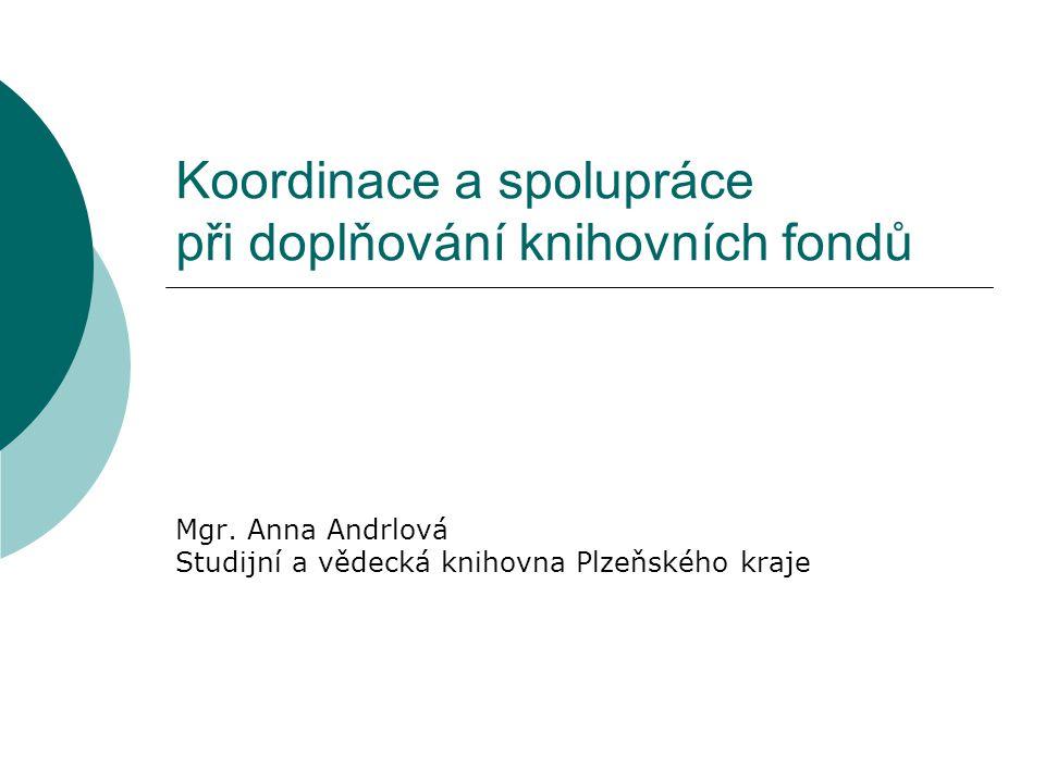 Koordinace a spolupráce při doplňování knihovních fondů Mgr. Anna Andrlová Studijní a vědecká knihovna Plzeňského kraje