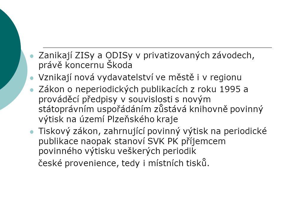  Zanikají ZISy a ODISy v privatizovaných závodech, právě koncernu Škoda  Vznikají nová vydavatelství ve městě i v regionu  Zákon o neperiodických publikacích z roku 1995 a prováděcí předpisy v souvislosti s novým státoprávním uspořádáním zůstává knihovně povinný výtisk na území Plzeňského kraje  Tiskový zákon, zahrnující povinný výtisk na periodické publikace naopak stanoví SVK PK příjemcem povinného výtisku veškerých periodik české provenience, tedy i místních tisků.