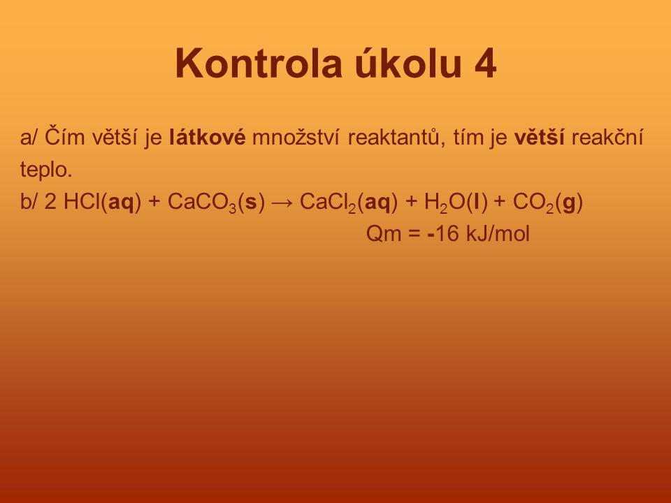 Kontrola úkolu 4 a/ Čím větší je látkové množství reaktantů, tím je větší reakční teplo. b/ 2 HCl(aq) + CaCO 3 (s) → CaCl 2 (aq) + H 2 O(l) + CO 2 (g)