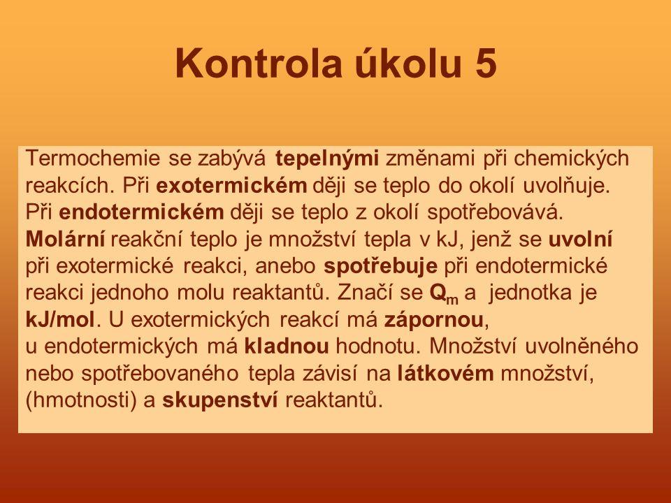 Kontrola úkolu 5 Termochemie se zabývá tepelnými změnami při chemických reakcích. Při exotermickém ději se teplo do okolí uvolňuje. Při endotermickém