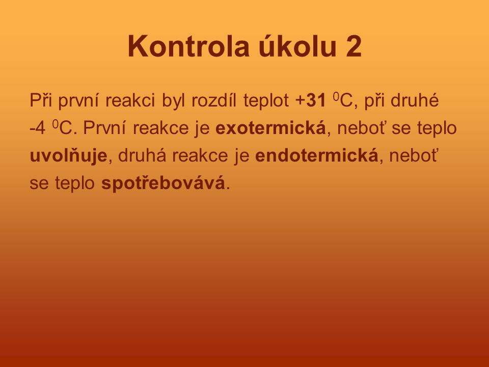 Kontrola úkolu 2 Při první reakci byl rozdíl teplot +31 0 C, při druhé -4 0 C. První reakce je exotermická, neboť se teplo uvolňuje, druhá reakce je e