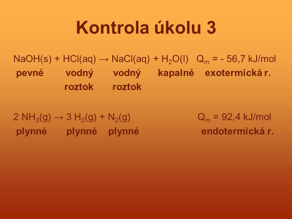 Kontrola úkolu 3 NaOH(s) + HCl(aq) → NaCl(aq) + H 2 O(l) Q m = - 56,7 kJ/mol pevné vodný vodný kapalné exotermická r. roztok roztok 2 NH 3 (g) → 3 H 2