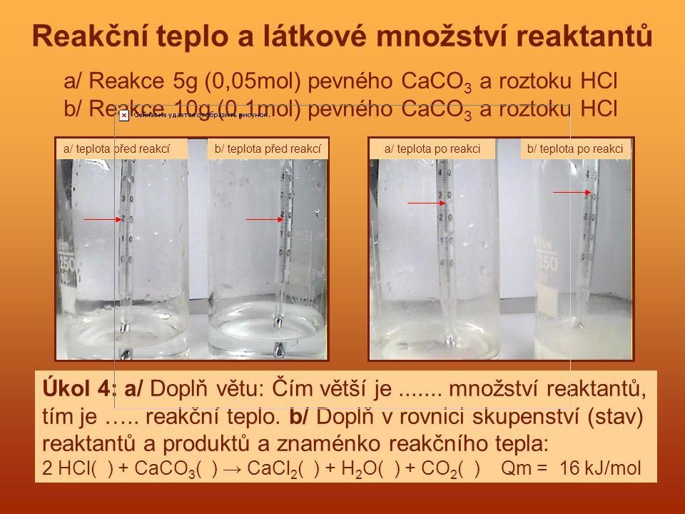 Reakční teplo a látkové množství reaktantů a/ Reakce 5g (0,05mol) pevného CaCO 3 a roztoku HCl b/ Reakce 10g (0,1mol) pevného CaCO 3 a roztoku HCl Úko