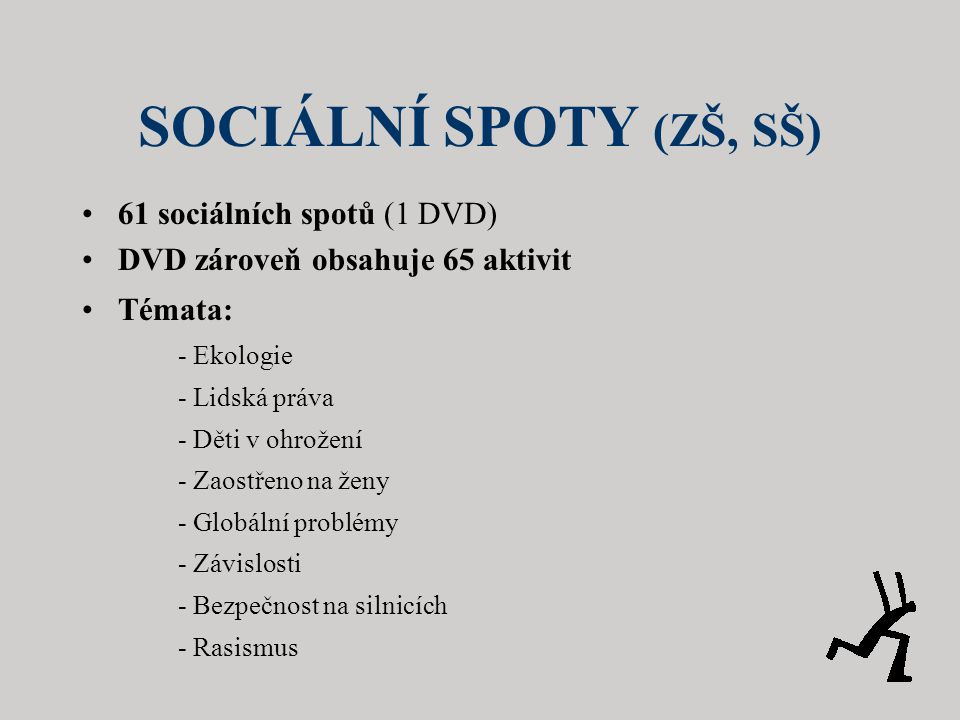 SOCIÁLNÍ SPOTY (ZŠ, SŠ) •61 sociálních spotů (1 DVD) •DVD zároveň obsahuje 65 aktivit •Témata: - Ekologie - Lidská práva - Děti v ohrožení - Zaostřeno na ženy - Globální problémy - Závislosti - Bezpečnost na silnicích - Rasismus
