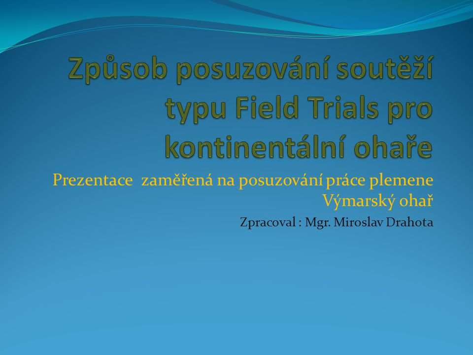 Prezentace zaměřená na posuzování práce plemene Výmarský ohař Zpracoval : Mgr. Miroslav Drahota