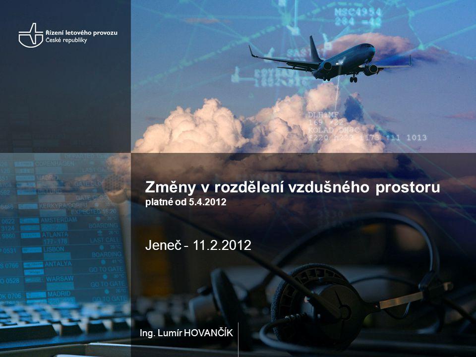 Ing. Lumír HOVANČÍK Změny v rozdělení vzdušného prostoru platné od 5.4.2012 Jeneč - 11.2.2012