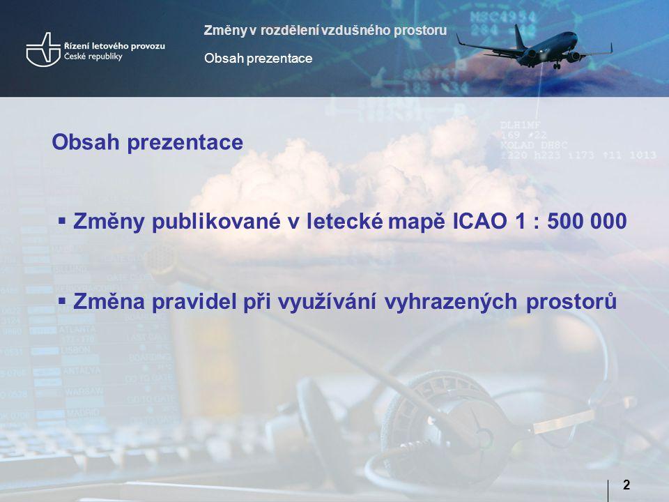 Změny v rozdělení vzdušného prostoru Obsah prezentace 2  Změny publikované v letecké mapě ICAO 1 : 500 000  Změna pravidel při využívání vyhrazených prostorů