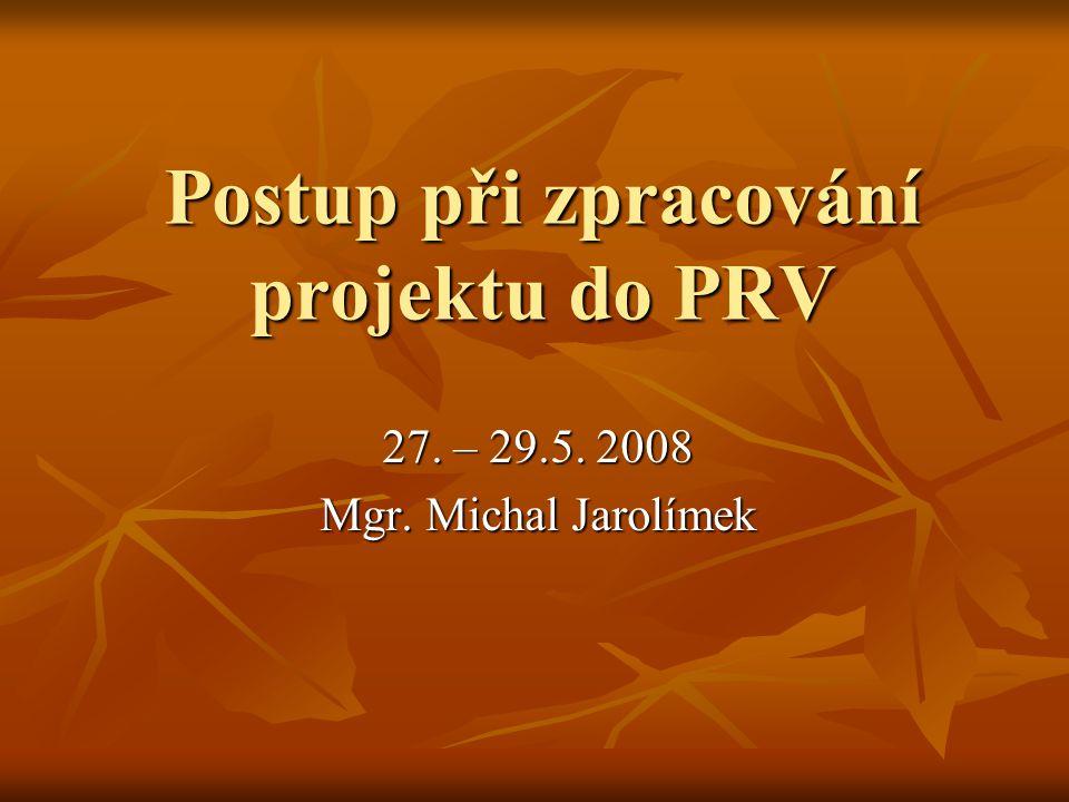 Postup při zpracování projektu do PRV 27. – 29.5. 2008 Mgr. Michal Jarolímek
