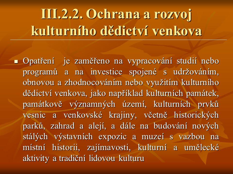 III.2.2. Ochrana a rozvoj kulturního dědictví venkova  Opatření je zaměřeno na vypracování studií nebo programů a na investice spojené s udržováním,