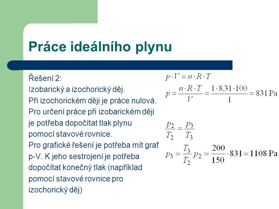 Práce ideálního plynu Řešení 2: Izobarický a izochorický děj. Při izochorickém ději je práce nulová. Pro určení práce při izobarickém ději je potřeba