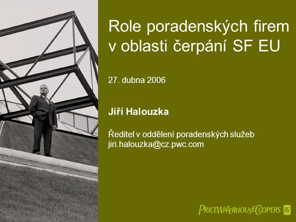  Role poradenských firem v oblasti čerpání SF EU 27. dubna 2006 Jiří Halouzka Ředitel v oddělení poradenských služeb jiri.halouzka@cz.pwc.com