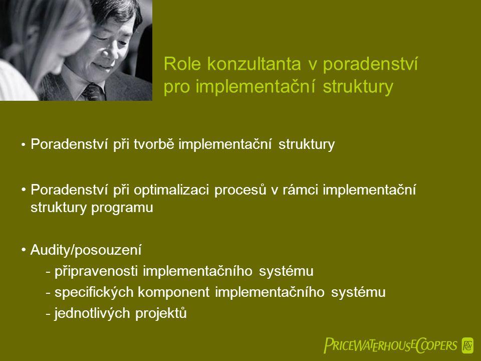  Role konzultanta v poradenství pro implementační struktury • Poradenství při tvorbě implementační struktury •Poradenství při optimalizaci procesů v rámci implementační struktury programu •Audity/posouzení -připravenosti implementačního systému -specifických komponent implementačního systému -jednotlivých projektů