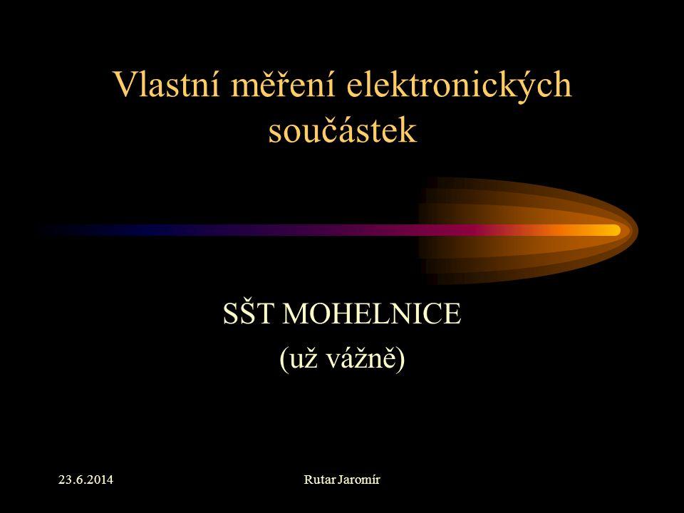23.6.2014Rutar Jaromír Vlastní měření elektronických součástek SŠT MOHELNICE (už vážně)