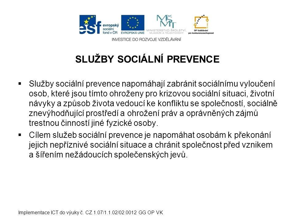SLUŽBY SOCIÁLNÍ PREVENCE  Služby sociální prevence napomáhají zabránit sociálnímu vyloučení osob, které jsou tímto ohroženy pro krizovou sociální situaci, životní návyky a způsob života vedoucí ke konfliktu se společností, sociálně znevýhodňující prostředí a ohrožení práv a oprávněných zájmů trestnou činností jiné fyzické osoby.