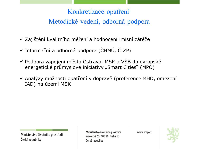 """Konkretizace opatření Metodické vedení, odborná podpora  Zajištění kvalitního měření a hodnocení imisní zátěže  Informační a odborná podpora (ČHMÚ, ČIZP)  Podpora zapojení města Ostrava, MSK a VŠB do evropské energetické průmyslové iniciativy """"Smart Cities (MPO)  Analýzy možnosti opatření v dopravě (preference MHD, omezení IAD) na území MSK"""