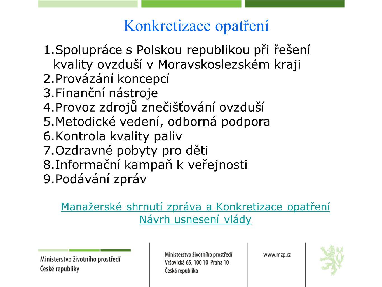 Konkretizace opatření 1.Spolupráce s Polskou republikou při řešení kvality ovzduší v Moravskoslezském kraji 2.Provázání koncepcí 3.Finanční nástroje 4.Provoz zdrojů znečišťování ovzduší 5.Metodické vedení, odborná podpora 6.Kontrola kvality paliv 7.Ozdravné pobyty pro děti 8.Informační kampaň k veřejnosti 9.Podávání zpráv Manažerské shrnutí zpráva a Konkretizace opatření Návrh usnesení vlády