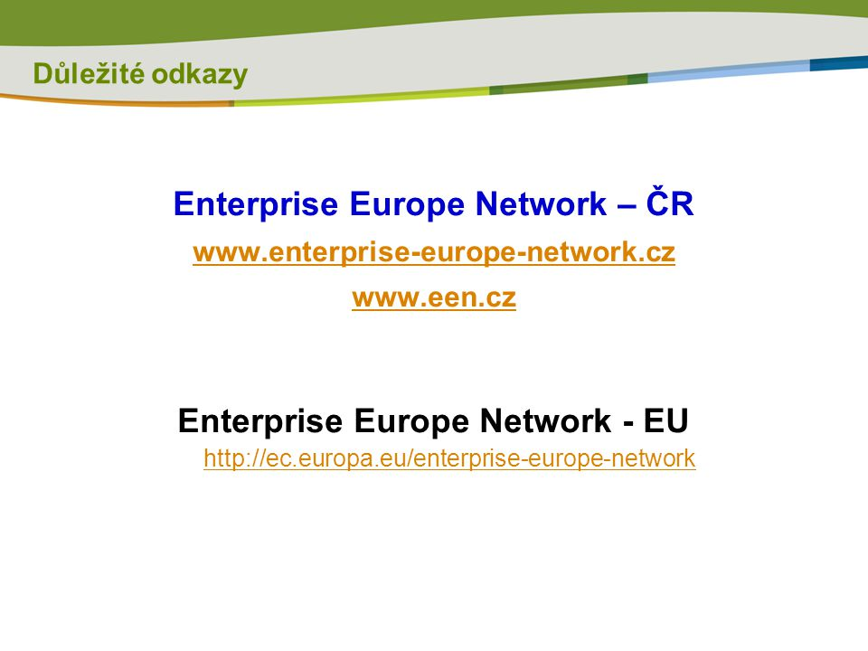 Důležité odkazy Enterprise Europe Network – ČR www.enterprise-europe-network.cz www.een.cz Enterprise Europe Network - EU http://ec.europa.eu/enterpri